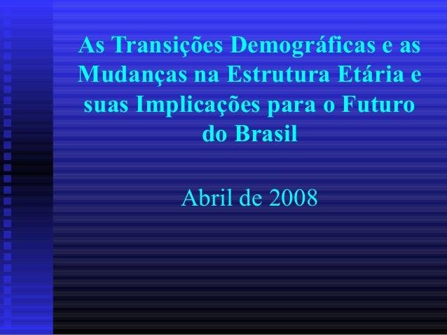 As Transições Demográficas e as Mudanças na Estrutura Etária e suas Implicações para o Futuro do Brasil Abril de 2008