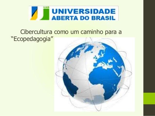 """Cibercultura como um caminho para a  """"Ecopedagogia"""""""