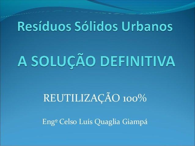 REUTILIZAÇÃO 100%Engº Celso Luís Quaglia Giampá