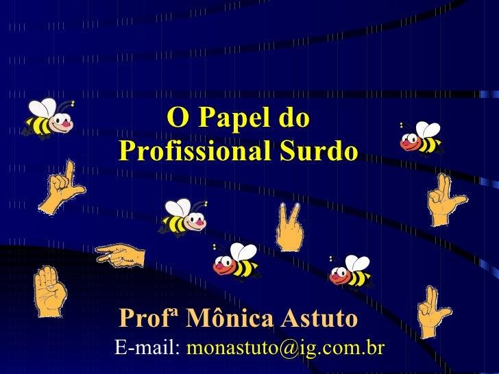 O Papel do Profissional Surdo Profª Mônica Astuto E-mail:  [email_address]