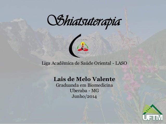 Shiatsuterapia Liga Acadêmica de Saúde Oriental - LASO Lais de Melo Valente Graduanda em Biomedicina Uberaba - MG Junho/20...