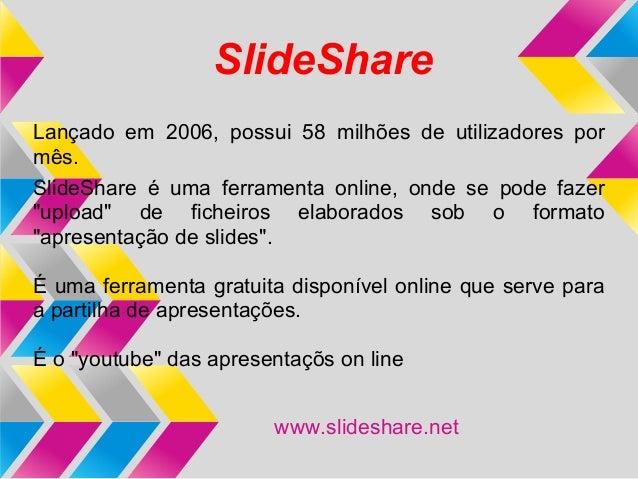 SlideShareLançado em 2006, possui 58 milhões de utilizadores pormês.SlideShare é uma ferramenta online, onde se pode fazer...