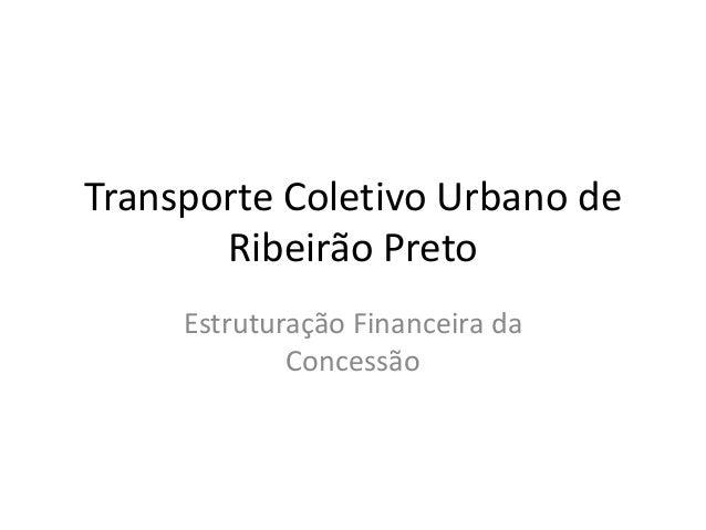 Transporte Coletivo Urbano de Ribeirão Preto Estruturação Financeira da Concessão