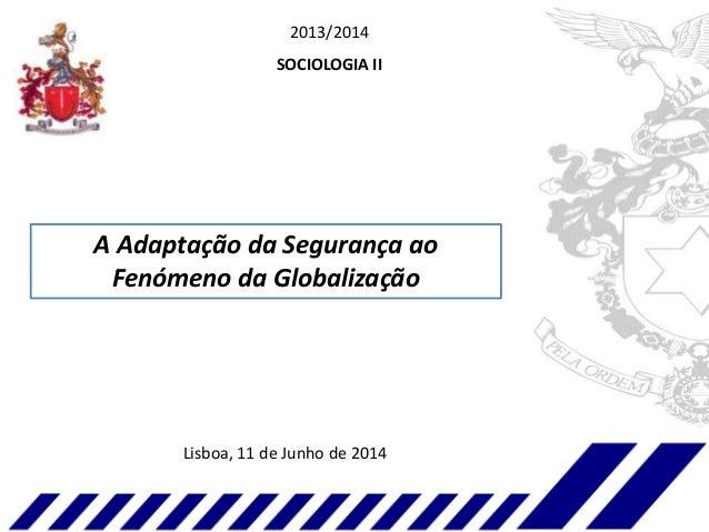 2013/2014 SOCIOLOGIA II A Adaptação da Segurança ao Fenómeno da Globalização Lisboa, 11 de Junho de 2014