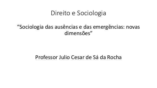 """Direito e Sociologia """"Sociologia das ausências e das emergências: novas dimensões"""" Professor Julio Cesar de Sá da Rocha"""