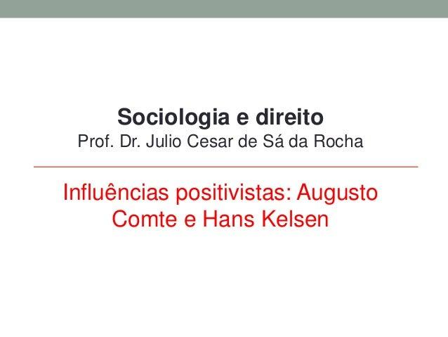 Sociologia e direito Prof. Dr. Julio Cesar de Sá da Rocha Influências positivistas: Augusto Comte e Hans Kelsen