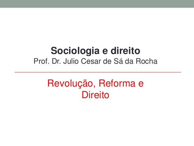 Sociologia e direito Prof. Dr. Julio Cesar de Sá da Rocha Revolução, Reforma e Direito