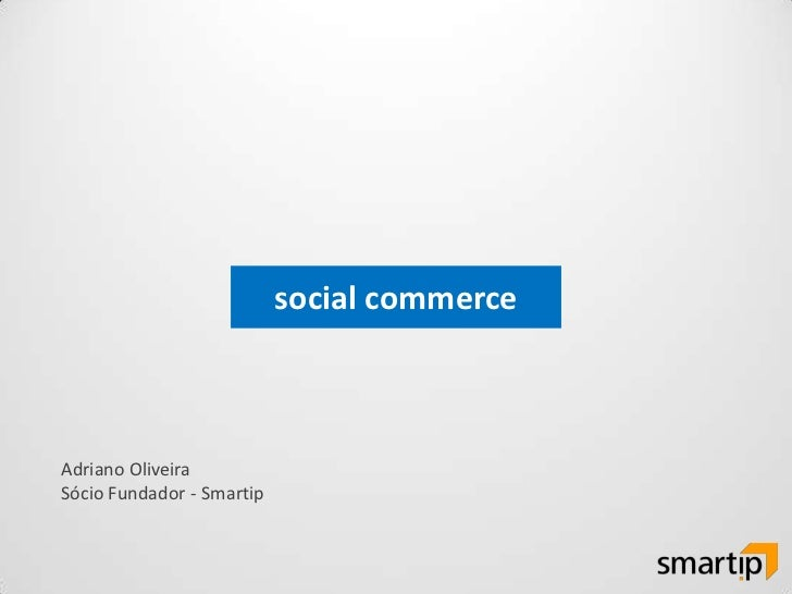 social commerce<br />Adriano Oliveira<br />Sócio Fundador - Smartip<br />