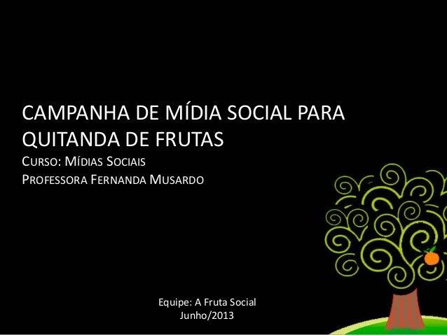 CAMPANHA DE MÍDIA SOCIAL PARA QUITANDA DE FRUTAS CURSO: MÍDIAS SOCIAIS PROFESSORA FERNANDA MUSARDO  Equipe: A Fruta Social...