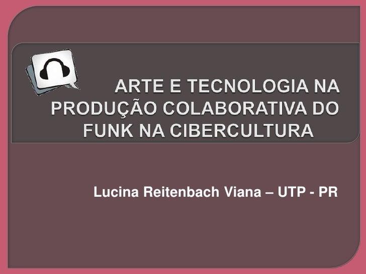 arte e tecnologia na produção colaborativa do funk na cibercultura<br />Lucina Reitenbach Viana – UTP - PR<br />