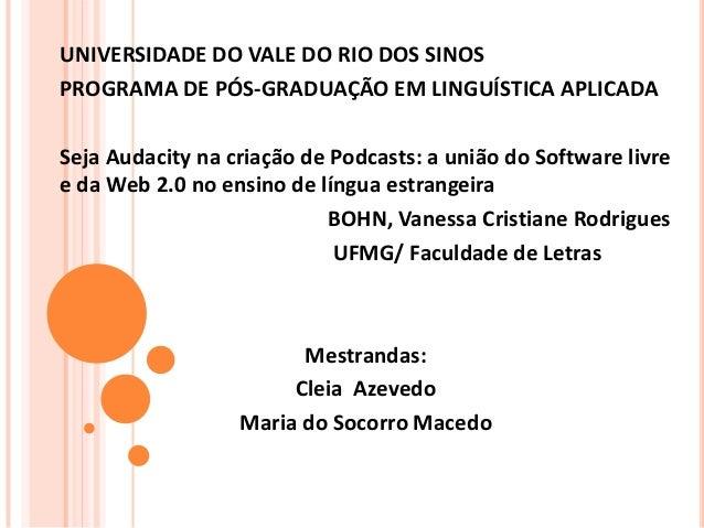 UNIVERSIDADE DO VALE DO RIO DOS SINOS PROGRAMA DE PÓS-GRADUAÇÃO EM LINGUÍSTICA APLICADA Seja Audacity na criação de Podcas...