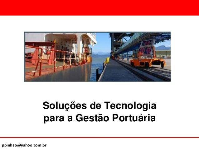 ppinhao@yahoo.com.br Soluções de Tecnologia para a Gestão Portuária
