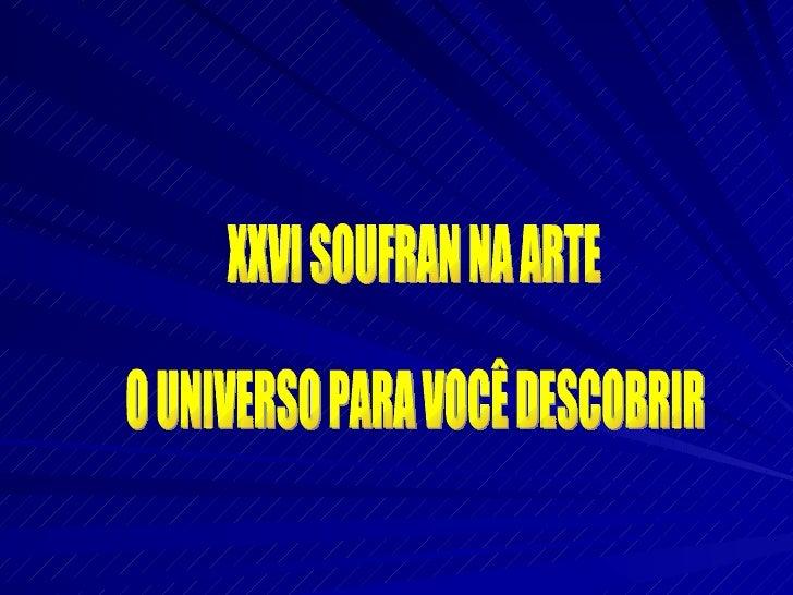 XXVI SOUFRAN NA ARTE O UNIVERSO PARA VOCÊ DESCOBRIR