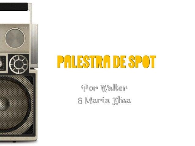 Palestra de Spot    Por Walter   & Maria Elisa