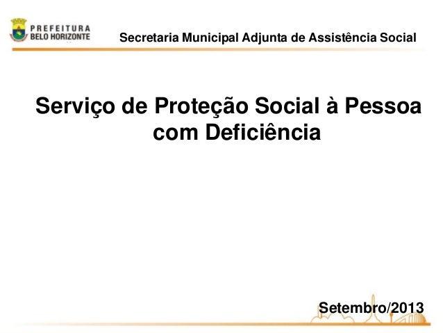 Secretaria Municipal Adjunta de Assistência Social Serviço de Proteção Social à Pessoa com Deficiência Setembro/2013