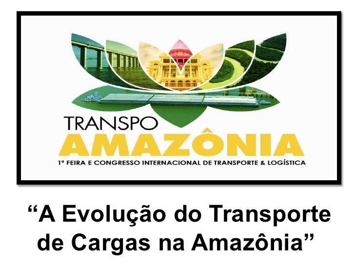 """""""A Evolução do Transporte de Cargas na Amazônia"""""""