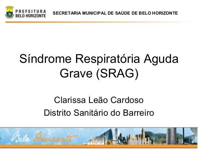 Síndrome Respiratória Aguda Grave (SRAG) Clarissa Leão Cardoso Distrito Sanitário do Barreiro SECRETARIA MUNICIPAL DE SAÚD...