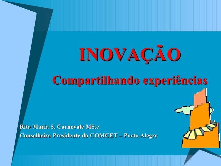 <ul><li>Rita Maria S. Carnevale MS.c </li></ul><ul><li>Conselheira Presidente do COMCET – Porto Alegre </li></ul>INOVAÇÃO ...