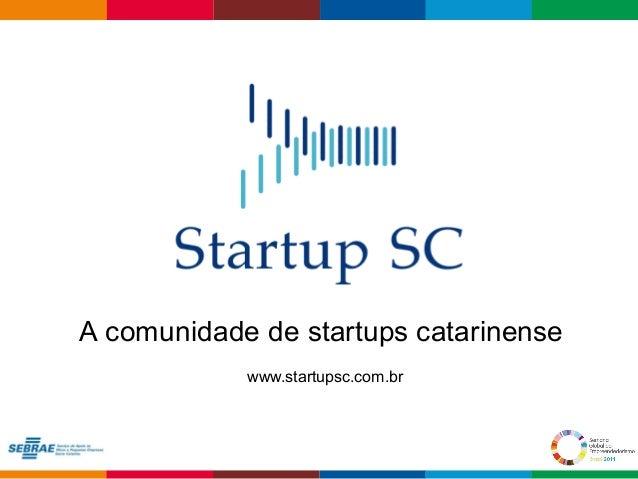 A comunidade de startups catarinense  Globalcode – Open4education  www.startupsc.com.br