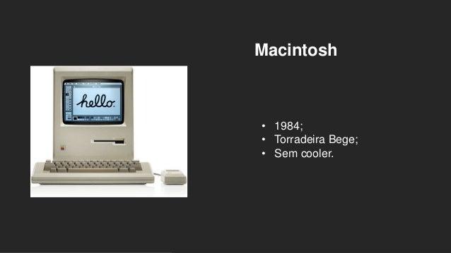 Macintosh • 1984; • Torradeira Bege; • Sem cooler.
