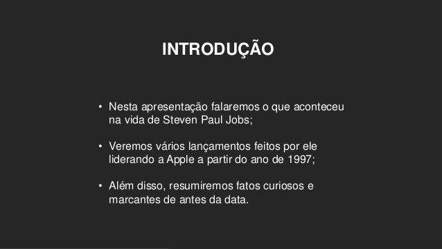 INTRODUÇÃO • Nesta apresentação falaremos o que aconteceu na vida de Steven Paul Jobs; • Veremos vários lançamentos feitos...