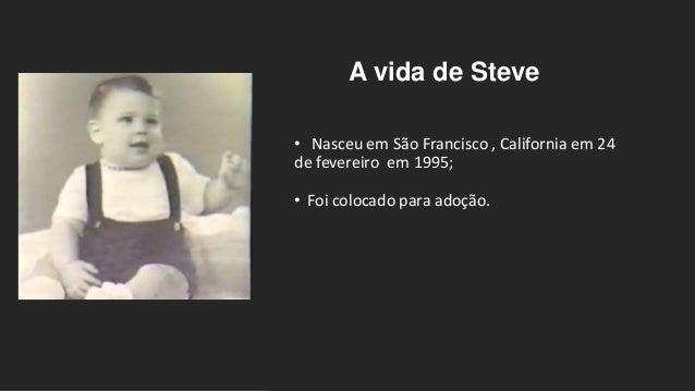 A vida de Steve • Nasceu em São Francisco , California em 24 de fevereiro em 1995; • Foi colocado para adoção.