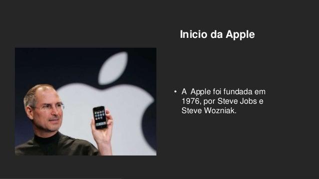 Inicio da Apple • A Apple foi fundada em 1976, por Steve Jobs e Steve Wozniak.