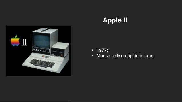 Apple ll • 1977; • Mouse e disco rígido interno.