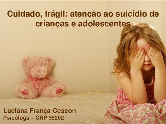 Cuidado, frágil: atenção ao suicídio de crianças e adolescentes Luciana França Cescon Psicóloga – CRP 98202