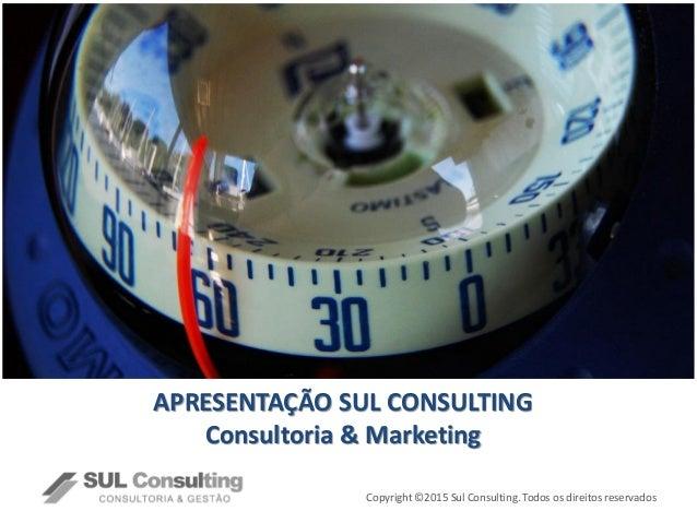 Copyright ©2015 Sul Consulting. Todos os direitos reservados APRESENTAÇÃO SUL CONSULTING Consultoria & Marketing