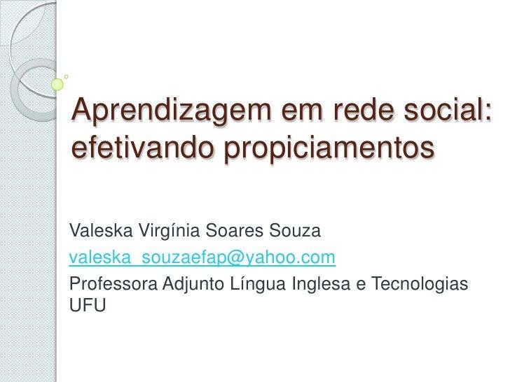 Aprendizagememrede social: efetivandopropiciamentos<br />Valeska Virgínia Soares Souza<br />valeska_souzaefap@yahoo.com<br...
