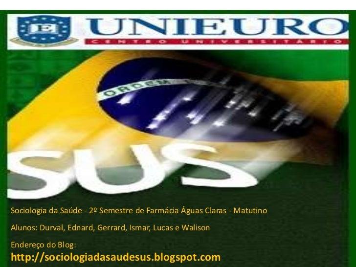 Sociologia da Saúde - 2º Semestre de Farmácia Águas Claras - MatutinoAlunos: Durval, Ednard, Gerrard, Ismar, Lucas e Walis...
