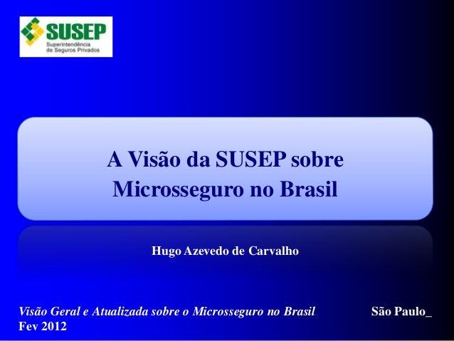 A Visão da SUSEP sobre Microsseguro no Brasil Hugo Azevedo de Carvalho Visão Geral e Atualizada sobre o Microsseguro no Br...
