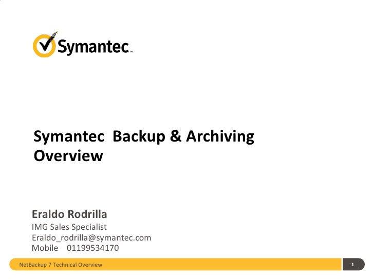 Symantec  Backup & Archiving  Overview Eraldo Rodrilla <ul><li>IMG Sales Specialist </li></ul>NetBackup 7 Technical Overvi...
