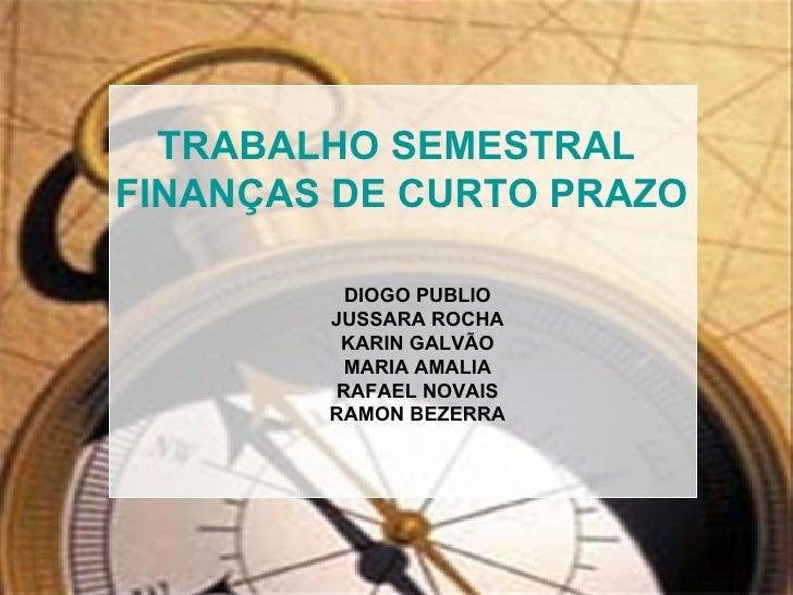 TRABALHO SEMESTRAL FINANÇAS DE CURTO PRAZO            DIOGO PUBLIO         JUSSARA ROCHA          KARIN GALVÃO           M...