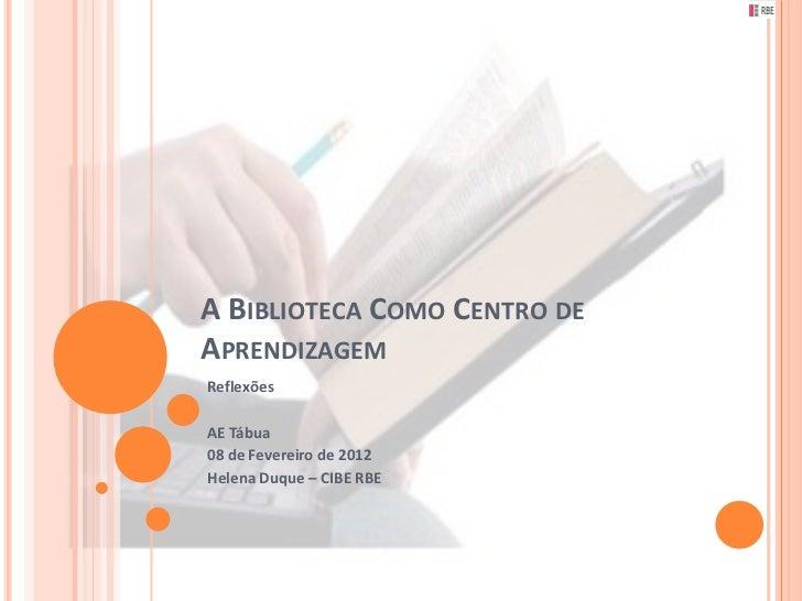 A BIBLIOTECA COMO CENTRO DEAPRENDIZAGEMReflexõesAE Tábua08 de Fevereiro de 2012Helena Duque – CIBE RBE