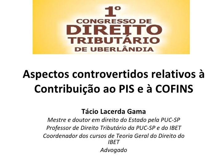 Aspectos controvertidos relativos à  Contribuição ao PIS e à COFINS                 Tácio Lacerda Gama    Mestre e doutor ...