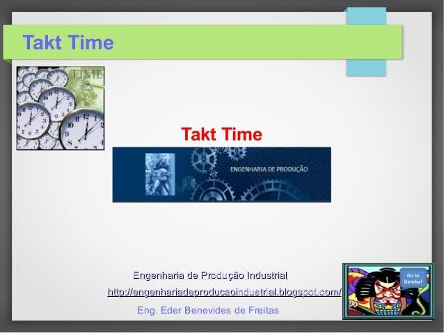 Takt Time Takt Time Engenharia de Produção IndustrialEngenharia de Produção Industrial http://engenhariadeproducaoindustri...