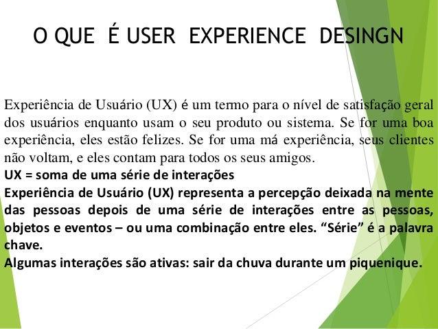 Experiência de Usuário (UX) é um termo para o nível de satisfação geral dos usuários enquanto usam o seu produto ou sistem...