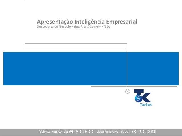 Apresentação Inteligência Empresarial Descoberta de Negócio – Bussines Discoverry (BD) fabio@tarkuss.com.br (92) 9 8111-13...
