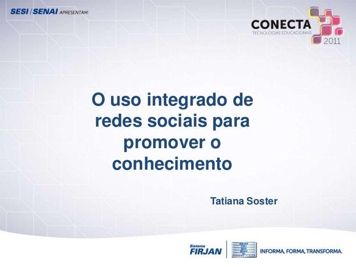 O uso integrado deredes sociais para   promover o  conhecimento             Tatiana Soster