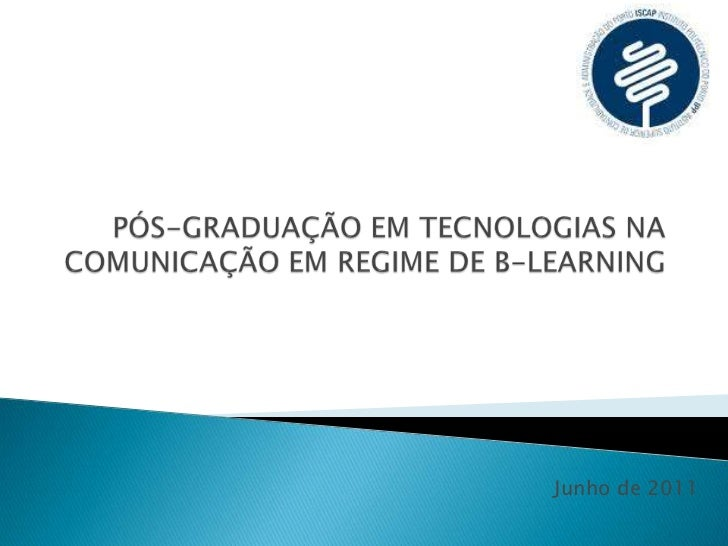 PÓS-GRADUAÇÃO EM TECNOLOGIAS NA COMUNICAÇÃO EM REGIME DE B-LEARNING<br /> Junho de 2011<br />