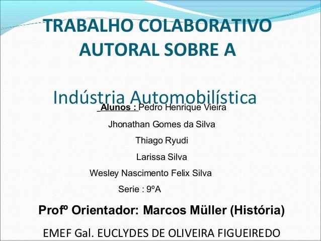 TRABALHO COLABORATIVO  AUTORAL SOBRE A  Indústria Automobilística Alunos : Pedro Henrique Vieira  Jhonathan Gomes da Silva...