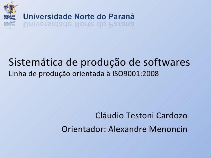 Sistemática de produção de softwares Linha de produção orientada à ISO9001:2008 Cláudio Testoni Cardozo Orientador: Alexan...