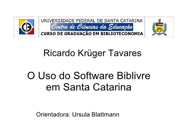 Ricardo Krüger Tavares O Uso do Software Biblivre em Santa Catarina Orientadora: Ursula Blattmann
