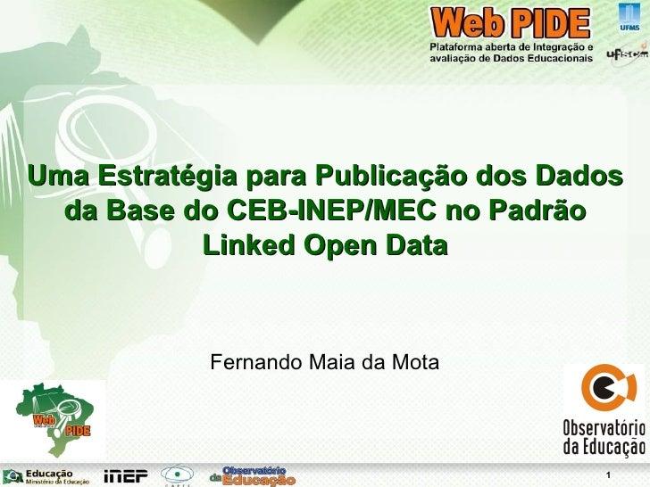 Uma Estratégia para Publicação dos Dados da Base do CEB-INEP/MEC no Padrão Linked Open Data Fernando Maia da Mota