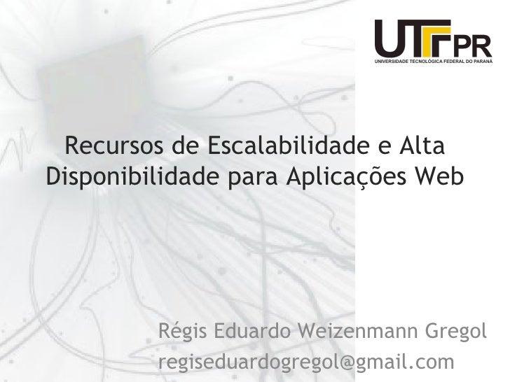 Recursos de Escalabilidade e AltaDisponibilidade para Aplicações Web         Régis Eduardo Weizenmann Gregol         regis...