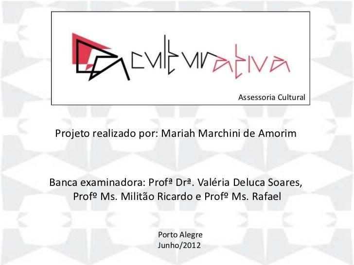 Assessoria Cultural Projeto realizado por: Mariah Marchini de AmorimBanca examinadora: Profª Drª. Valéria Deluca Soares,  ...