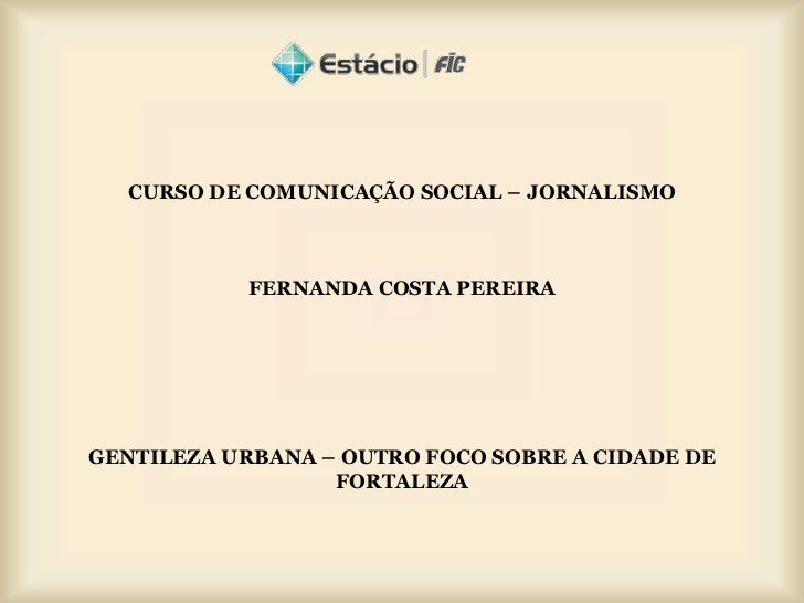 CURSO DE COMUNICAÇÃO SOCIAL – JORNALISMO           FERNANDA COSTA PEREIRAGENTILEZA URBANA – OUTRO FOCO SOBRE A CIDADE DE  ...