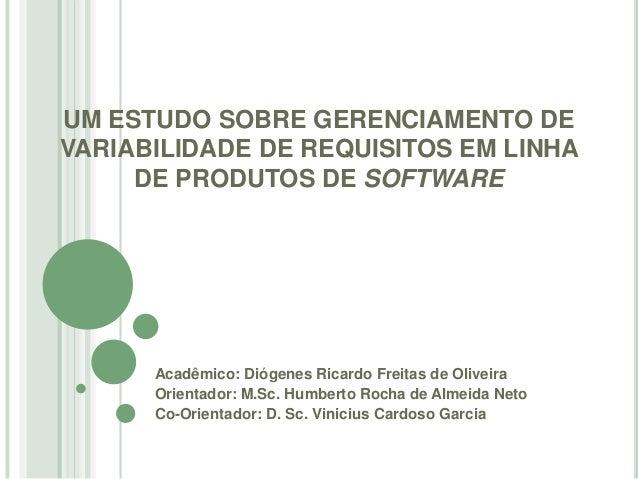 UM ESTUDO SOBRE GERENCIAMENTO DEVARIABILIDADE DE REQUISITOS EM LINHA     DE PRODUTOS DE SOFTWARE      Acadêmico: Diógenes ...